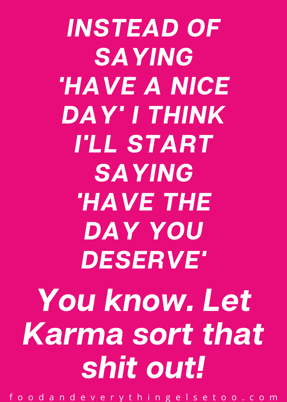 Instead of saying have a nice day say have a day you deserve and let karma work it out
