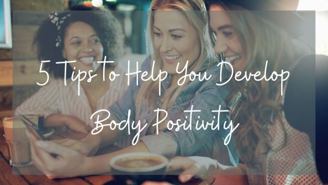 5 Tips to Help You Develop Body Positivity