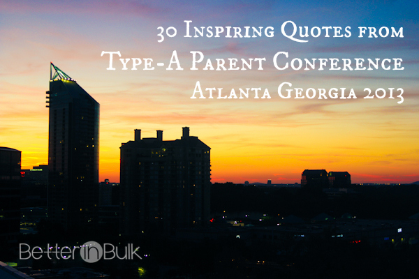 30 inspiring quotes from type-a parent conference 2013 atlanta georgia