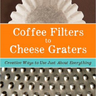 Coffee Filters to Cheese Graters: Creative Ways to Use Just About Everything *Sale*