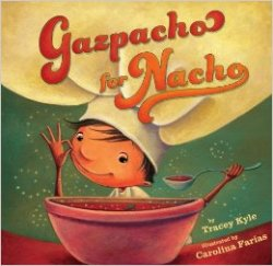 GAZPACHO FOR NACHO by TRACEY C. KYLE // Gazpacho loving Nacho refuses to eat any else until he's awakened to the wonders of the culinary world. This book features sprinkles of Spanish words.