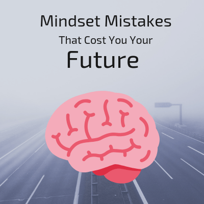 Mindset Mistakes That Cost You Your Future