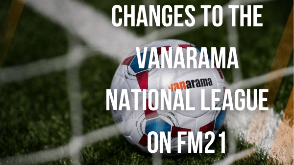 Football Manager 2021: Updates to the Vanarama National League Rules