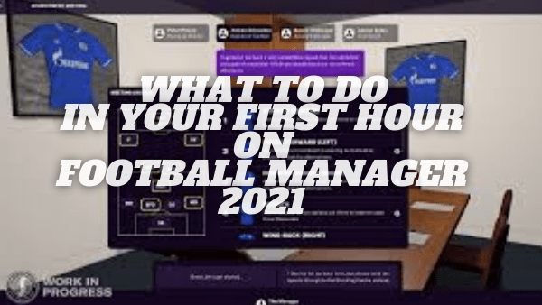 What To Do In Your First Hour on Football Manager 21