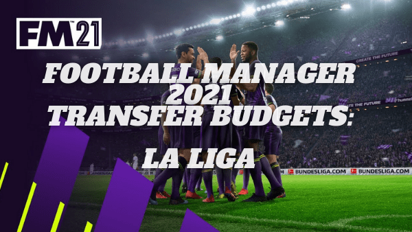 Football Manager 21 Transfer Budgets: La Liga