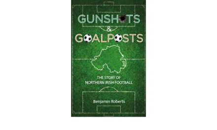 Book review – Gunshots & Goalposts: The Story of Northern Irish Football by Ben Roberts