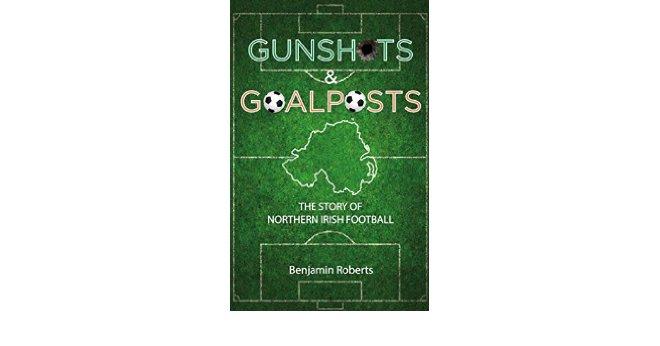 Book review – Gunshots & Goalposts: The Story of Northern Irish Football by Ben Roberts