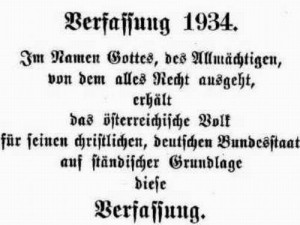 """The Constitution of 1934 - in the Name of God the Almighty, from whom all Rights are granted: the Austrian People are presented with this constitution based on their Christian, German Federal States and on their corporative status"" May, 1934"