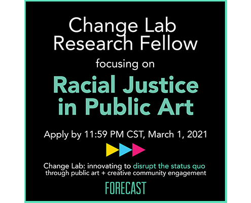 "a text graphic reads ""Change Lab Research Fellow focusing on Racial Justice in Public Art"" and includes the application date of March 1, 2021, along with Forecast's logo"