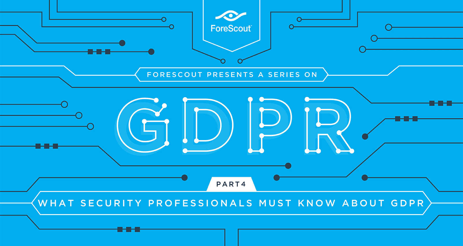 What Security Professionals MUST Know About GDPR - Forescout