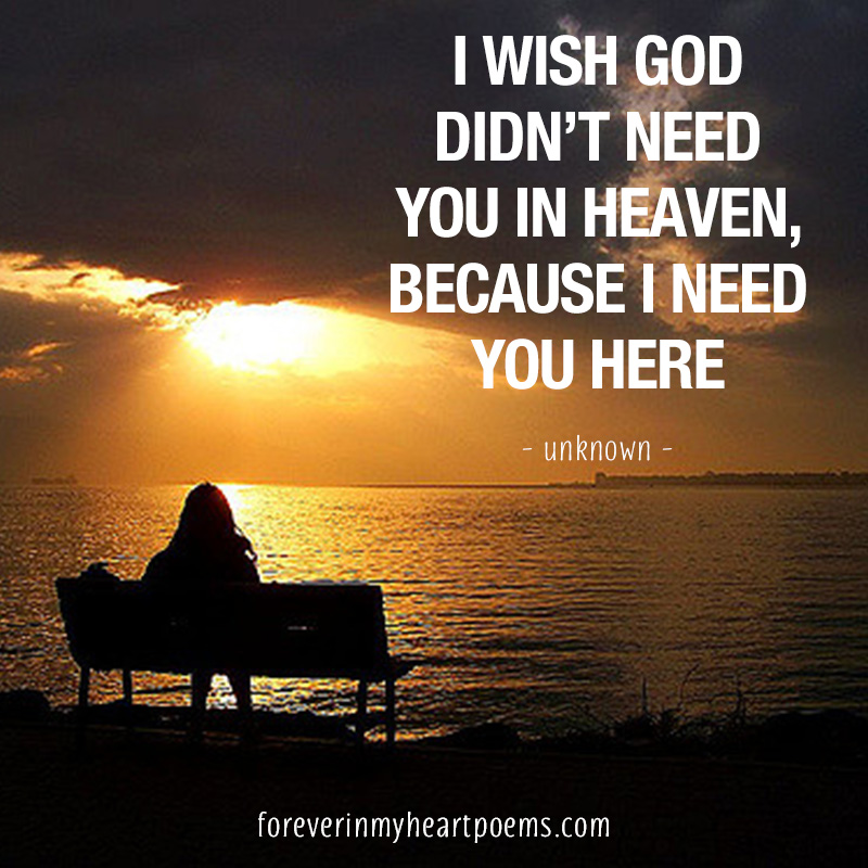 I wish God didn't need you in heaven, because I need you here.