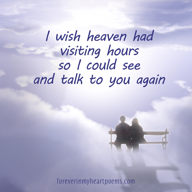 I wish Heaven had visiting hours so I could see and talk to you again.