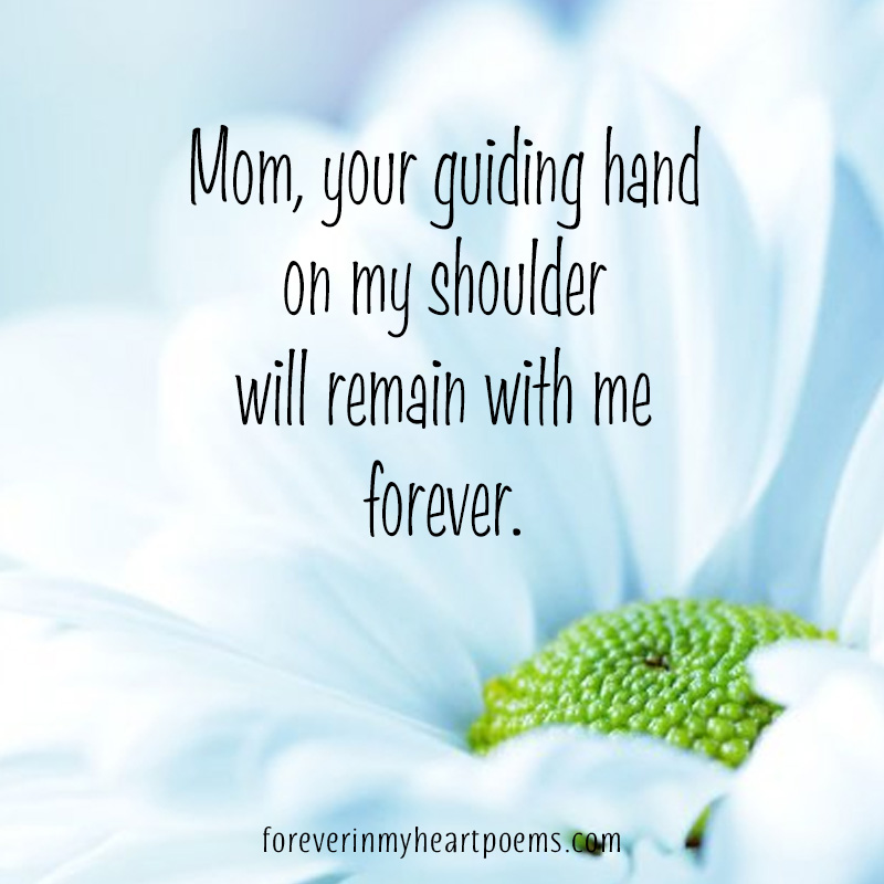 Mom, your guiding hand on my shoulder will remain with me forever.