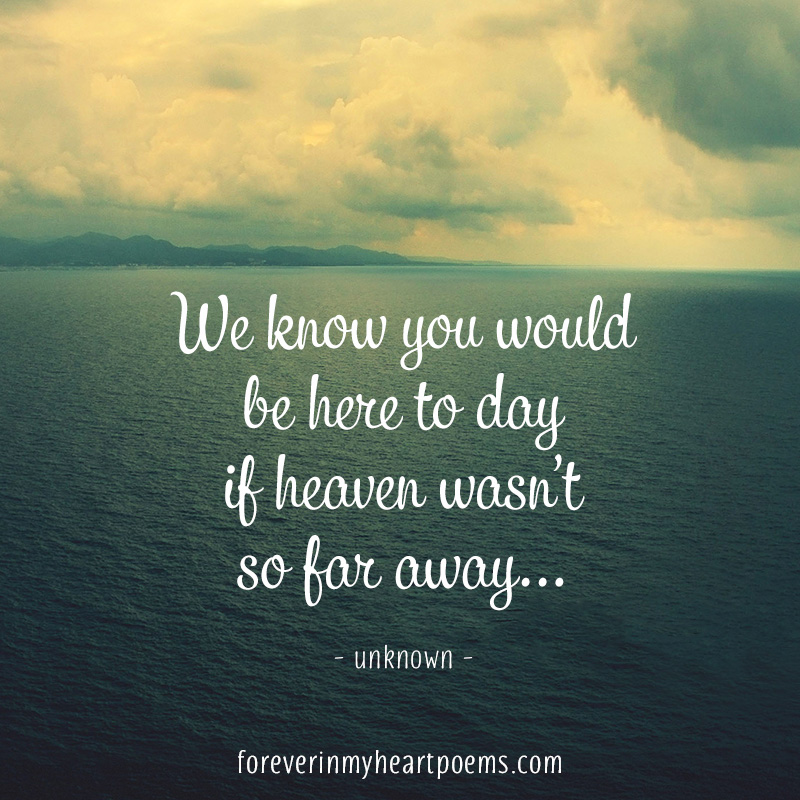 We know you would be here today if heaven wasn't so far away...
