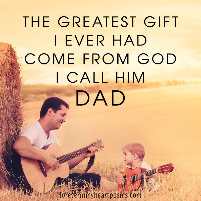 The greatest gift I ever had come from God I call him Dad.
