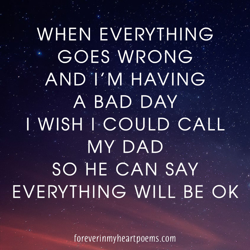 When everything goes wrong and I'm having a bad day, I wish I could call my Dad, so he can say everything will be OK.