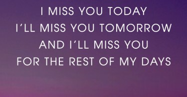 I miss you yesterday, I miss you today, I'll miss you tomorrow, and I'll miss you for the rest of my days.