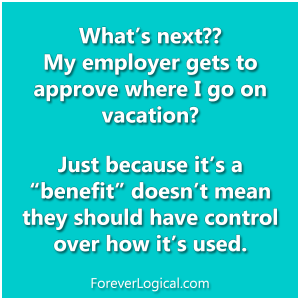 What's next?? My employer gets to approve where I go on vacation?