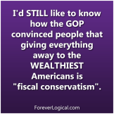 "I'd STILL like to know how the GOP convinced people that giving everything away to the WEALTHIEST Americans is ""fiscal conservatism""."