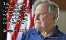 """I want to get to heavan and my mom told me years ago that you don't get there by bragging about yourself."" - President George W.H. Bush"