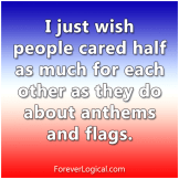 I just wish people card half as much for each other as they do about anthems and flags.