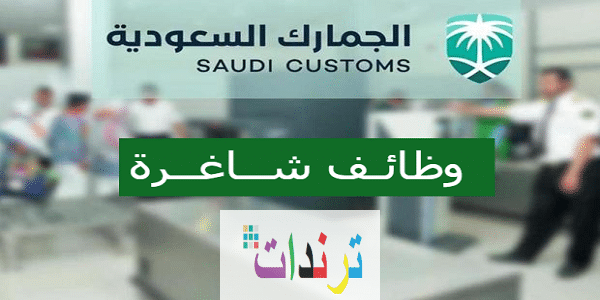 وظائف هندسية وإدارية شاغرة لدى الجمارك السعودية للرجال2020