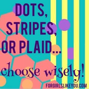 Dots, Stripes or Plaid?–Choose Wisely
