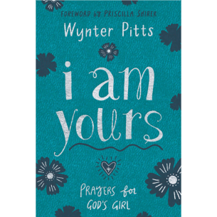 I Am Yours: Prayers for God's Girl by Wynter Pitts