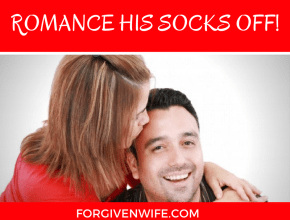 If romance equals sex for your husband (like it does for most men), plan to romance his socks off!