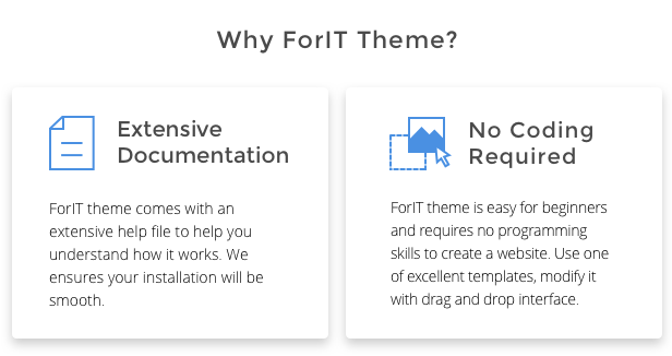 Why ForIT theme? ForIT theme comes with an extensive help file to help you understand how it works. We ensures your installation will be smooth. ForIT theme is easy for beginners and requires no programming skills to create a website. Use one of excellent templates, modify it with drag and drop interface.