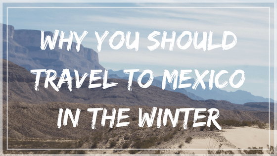 Guest Post: Why You Should Consider Visiting Mexico during the Winter