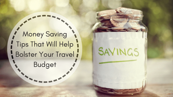 Money Saving Tips That Will Help Bolster Your Travel Budget