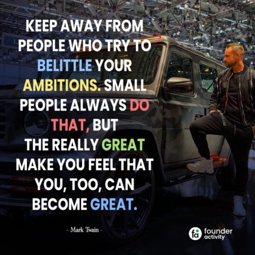 keep away from people who try to belittle your ambitions.  small people always do that, But the really great make you feel that you, too, can become great. -Mark Twain-