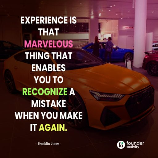 Experience is that marvelous thing that enables you to recognize a mistake when you make it again. -Franklin Jones-