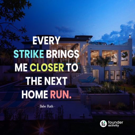 Every strike brings me closer to the next home run. -Babe Ruth-