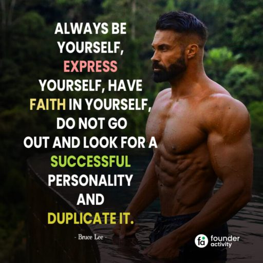 Always be yourself, express yourself, have faith in yourself, Do not do out and look for a successful personality and duplicate it. -Bruce Lee-