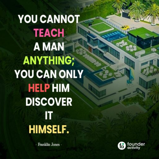 You cannot teach a man anything; You can only help him discover it himself. -Franklin Jones-
