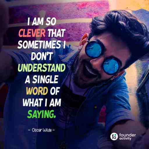 I am so clever that sometimes i don't understand a single word of what I am saying. -Oscar Wilde-