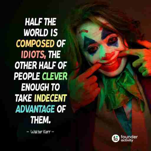 Half the world is composed of idiots, The other half of people clever enough to take indecent advantage of them. -Walter Kerr-