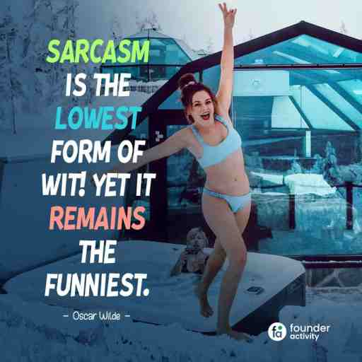 Sarcasm is the lowest form of wit! yet it remains the funniest. -Oscar Wilde-