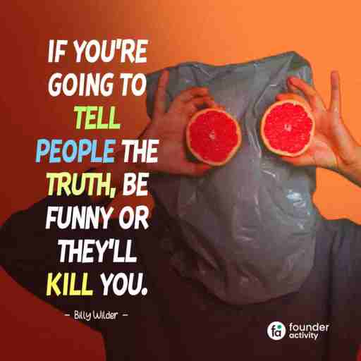 If you're going to tell people the truth, Be Funny or they'll kill you. -Billy Winder-