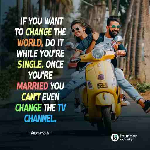 If you want to change the world, Do it while you're single. Once you're married you can't even change the Tv channel. -Anonymouse-