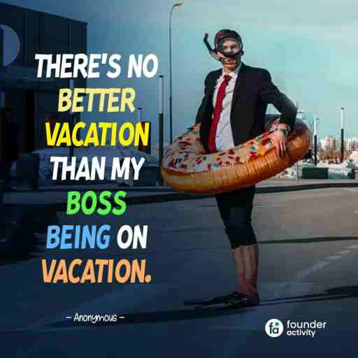 There's no better vacation than my boss being on vacation. -Anonymous-