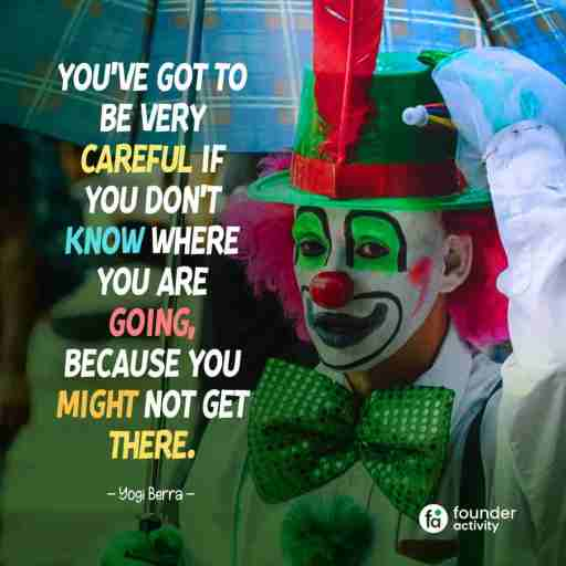 You've got to be very careful if you don't know where you are going because you might not get there. -Yogi Berra-