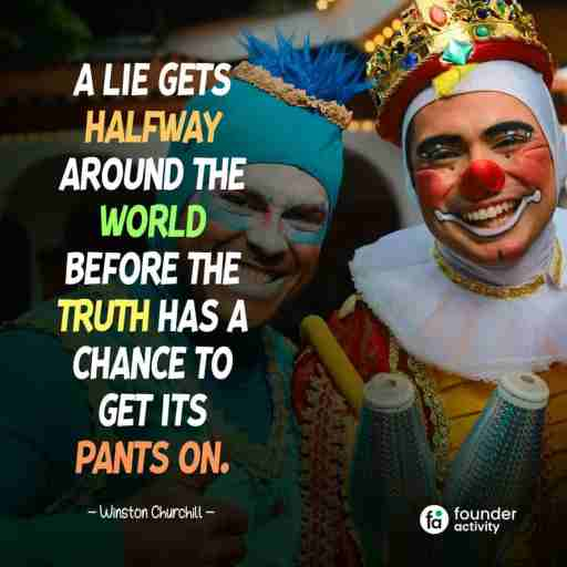 A lie gets halfway around the world before the truth has a chance to get its pants on. -Winston Churchill-