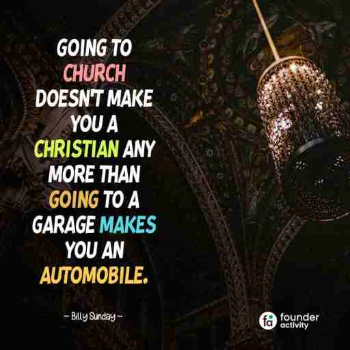 Going to church Doesn't make you a Christian any more than going to a garage makes you an automobile. -Billy Sunday-