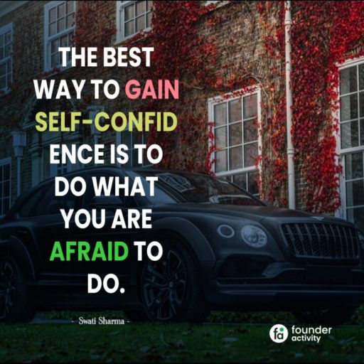 the best way to gain self-confid ence is to do what you are afraid to do. -Swati Sharma-