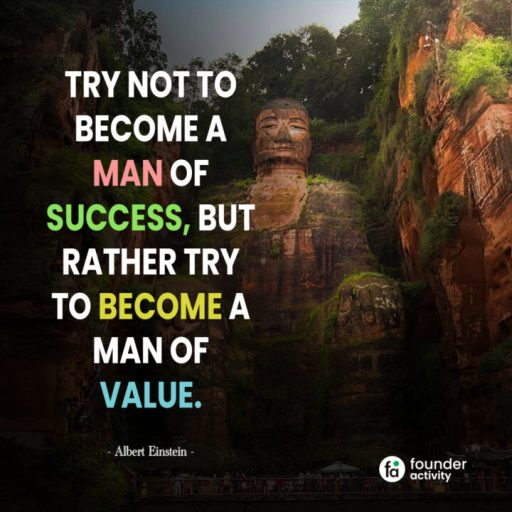 Try not to become a man of success, But rather try to become a man of value. -Albert Einstein-