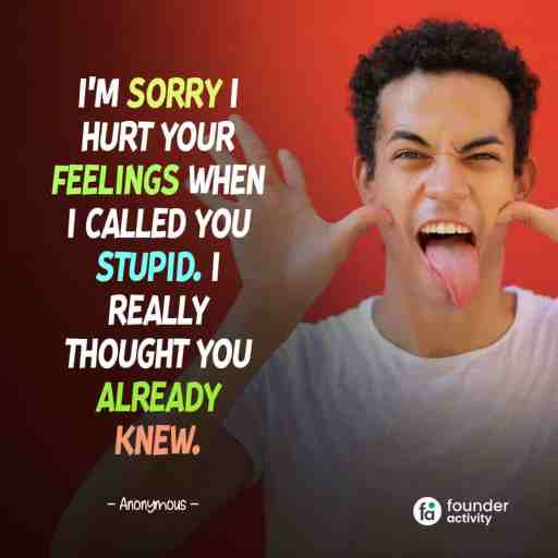 I'm sorry I hurt your feelings when I called you stupid. I really thought you already knew. -Anonymous-