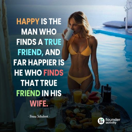 Happy is the man who finds a true friend, and far happier is he who finds that true friend in his wife. -Franz Schubert-
